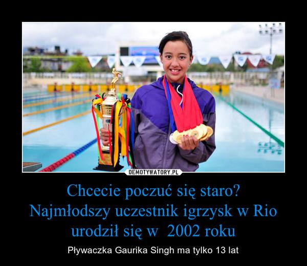 Chcecie poczuć się staro?Najmłodszy uczestnik igrzysk w Rio urodził się w  2002 roku – Pływaczka Gaurika Singh ma tylko 13 lat
