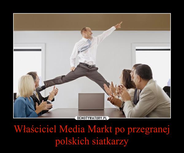Właściciel Media Markt po przegranej polskich siatkarzy –