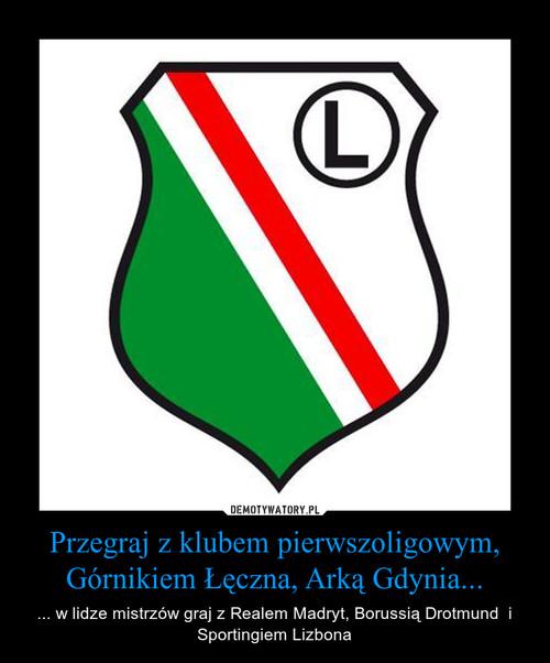 Przegraj z klubem pierwszoligowym, Górnikiem Łęczna, Arką Gdynia...