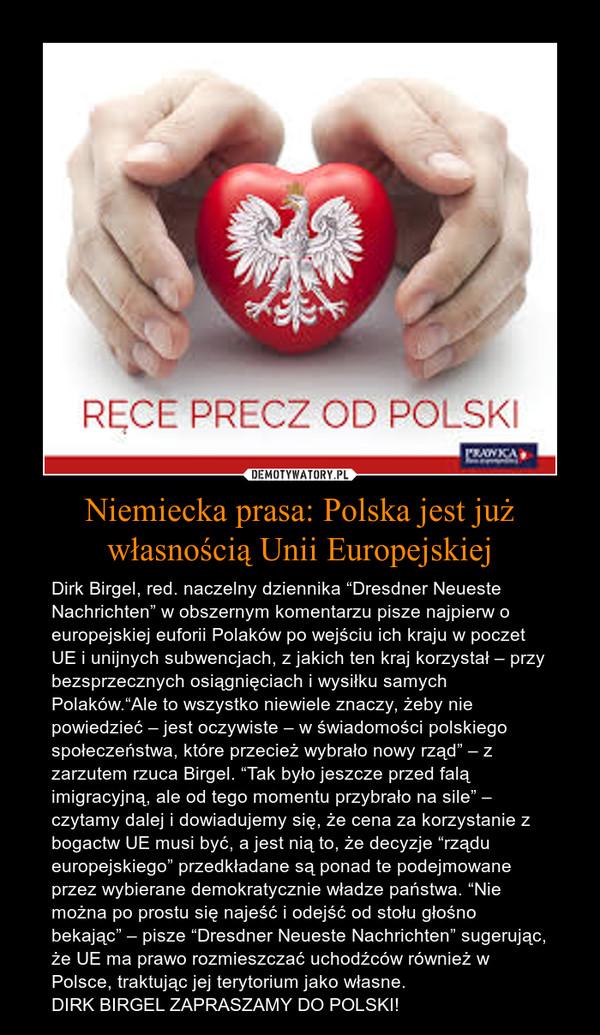"""Niemiecka prasa: Polska jest już własnością Unii Europejskiej – Dirk Birgel, red. naczelny dziennika """"Dresdner Neueste Nachrichten"""" w obszernym komentarzu pisze najpierw o europejskiej euforii Polaków po wejściu ich kraju w poczet UE i unijnych subwencjach, z jakich ten kraj korzystał – przy bezsprzecznych osiągnięciach i wysiłku samych Polaków.""""Ale to wszystko niewiele znaczy, żeby nie powiedzieć – jest oczywiste – w świadomości polskiego społeczeństwa, które przecież wybrało nowy rząd"""" – z zarzutem rzuca Birgel. """"Tak było jeszcze przed falą imigracyjną, ale od tego momentu przybrało na sile"""" – czytamy dalej i dowiadujemy się, że cena za korzystanie z bogactw UE musi być, a jest nią to, że decyzje """"rządu europejskiego"""" przedkładane są ponad te podejmowane przez wybierane demokratycznie władze państwa. """"Nie można po prostu się najeść i odejść od stołu głośno bekając"""" – pisze """"Dresdner Neueste Nachrichten"""" sugerując, że UE ma prawo rozmieszczać uchodźców również w Polsce, traktując jej terytorium jako własne.DIRK BIRGEL ZAPRASZAMY DO POLSKI!"""