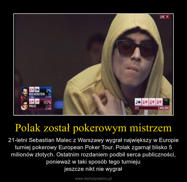 Polak został pokerowym mistrzem – 21-letni Sebastian Malec z Warszawy wygrał największy w Europie turniej pokerowy European Poker Tour. Polak zgarnął blisko 5 milionów złotych. Ostatnim rozdaniem podbił serca publiczności, ponieważ w taki sposób tego turniejujeszcze nikt nie wygrał