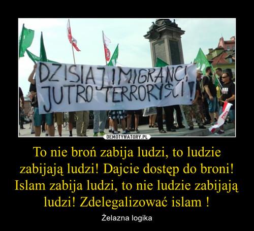 To nie broń zabija ludzi, to ludzie zabijają ludzi! Dajcie dostęp do broni! Islam zabija ludzi, to nie ludzie zabijają ludzi! Zdelegalizować islam !