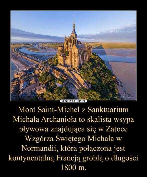 Mont Saint-Michel z Sanktuarium Michała Archanioła to skalista wsypa pływowa znajdująca się w Zatoce Wzgórza Świętego Michała w Normandii, która połączona jest kontynentalną Francją groblą o długości 1800 m. –