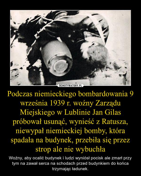 Podczas niemieckiego bombardowania 9 września 1939 r. woźny Zarządu Miejskiego w Lublinie Jan Gilas próbował usunąć, wynieść z Ratusza, niewypał niemieckiej bomby, która spadała na budynek, przebiła się przez strop ale nie wybuchła – Woźny, aby ocalić budynek i ludzi wyniósł pocisk ale zmarł przy tym na zawał serca na schodach przed budynkiem do końca trzymając ładunek.