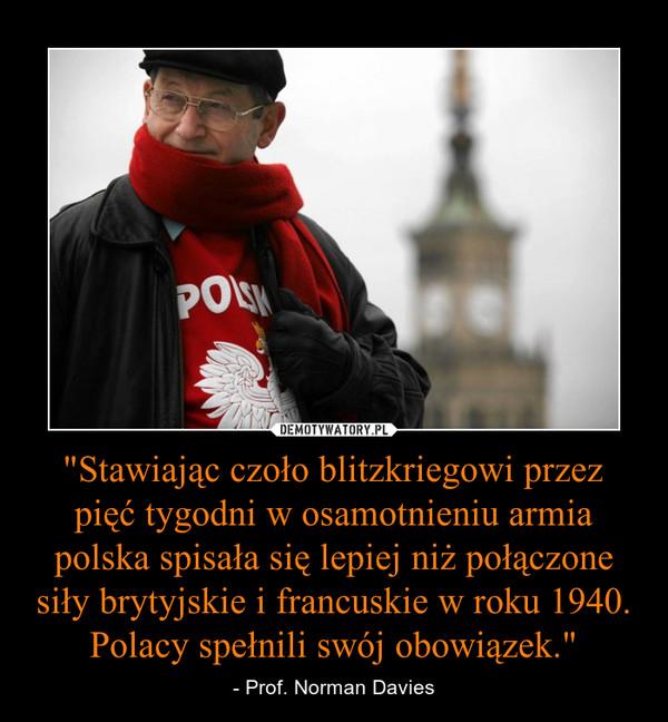 """""""Stawiając czoło blitzkriegowi przez pięć tygodni w osamotnieniu armia polska spisała się lepiej niż połączone siły brytyjskie i francuskie w roku 1940. Polacy spełnili swój obowiązek."""" – - Prof. Norman Davies"""