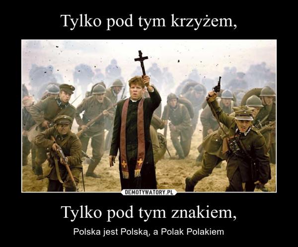 Tylko pod tym znakiem, – Polska jest Polską, a Polak Polakiem