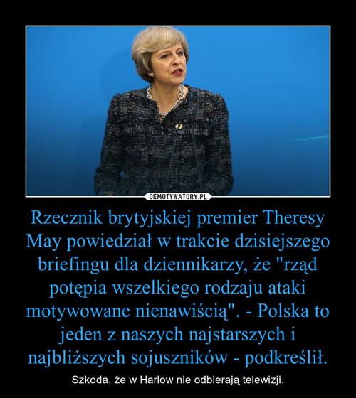 """Rzecznik brytyjskiej premier Theresy May powiedział w trakcie dzisiejszego briefingu dla dziennikarzy, że """"rząd potępia wszelkiego rodzaju ataki motywowane nienawiścią"""". - Polska to jeden z naszych najstarszych i najbliższych sojuszników - podkr"""