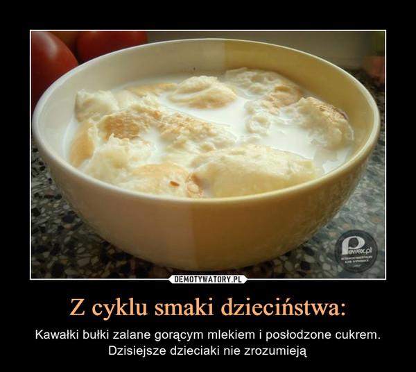 Z cyklu smaki dzieciństwa: – Kawałki bułki zalane gorącym mlekiem i posłodzone cukrem. Dzisiejsze dzieciaki nie zrozumieją