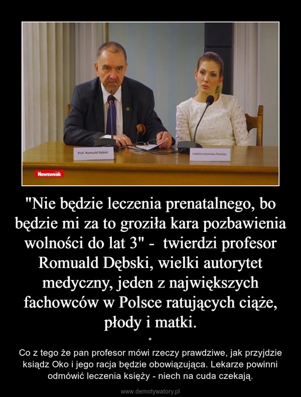 """""""Nie będzie leczenia prenatalnego, bo będzie mi za to groziła kara pozbawienia wolności do lat 3"""" -  twierdzi profesor Romuald Dębski, wielki autorytet medyczny, jeden z największych fachowców w Polsce ratujących ciąże, płody i matki. – *Co z tego że pan profesor mówi rzeczy prawdziwe, jak przyjdzie ksiądz Oko i jego racja będzie obowiązująca. Lekarze powinni odmówić leczenia księży - niech na cuda czekają."""