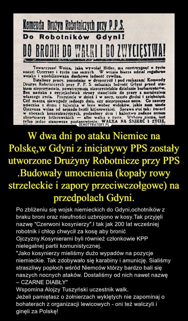 """W dwa dni po ataku Niemiec na Polskę,w Gdyni z inicjatywy PPS zostały utworzone Drużyny Robotnicze przy PPS .Budowały umocnienia (kopały rowy strzeleckie i zapory przeciwczołgowe) na przedpolach Gdyni. – Po zbliżeniu się wojsk niemieckich do Gdyni,ochotników z braku broni oraz nieufności uzbrojono w kosy.Tak przyjęli nazwę """"Czerwoni kosynierzy"""".I tak jak 200 lat wcześniej robotnik i chłop chwycił za kosę aby bronić Ojczyzny.Kosynierami byli również członkowie KPP nielegalnej partii komunistycznej.""""Jako kosynierzy mieliśmy dużo wypadów na pozycje niemieckie. Tak zdobywało się karabiny i amunicję. Sialiśmy straszliwy popłoch wśród Niemców którzy bardzo bali się naszych nocnych ataków. Dostaliśmy od nich nawet nazwę – CZARNE DIABŁY""""Wspomina Alojzy Tuszyński uczestnik walk.Jeżeli pamiętasz o żołnierzach wyklętych nie zapominaj o bohaterach z organizacji lewicowych - oni też walczyli i ginęli za Polskę!"""