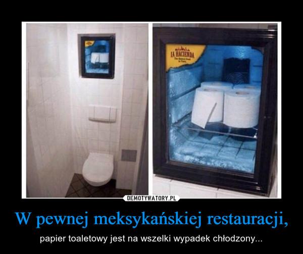 W pewnej meksykańskiej restauracji, – papier toaletowy jest na wszelki wypadek chłodzony...