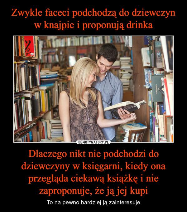 Dlaczego nikt nie podchodzi do dziewczyny w księgarni, kiedy ona przegląda ciekawą książkę i nie zaproponuje, że ją jej kupi – To na pewno bardziej ją zainteresuje