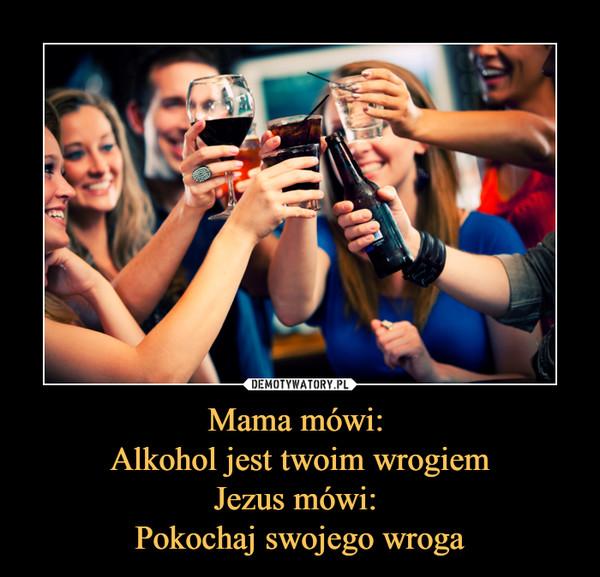 Mama mówi: Alkohol jest twoim wrogiemJezus mówi: Pokochaj swojego wroga –