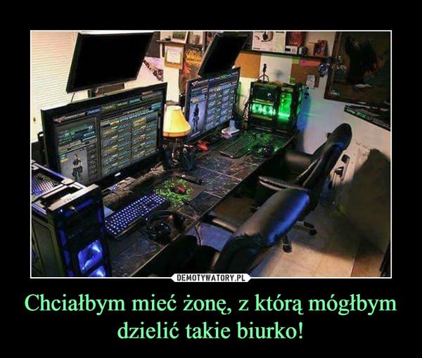 Chciałbym mieć żonę, z którą mógłbym dzielić takie biurko! –