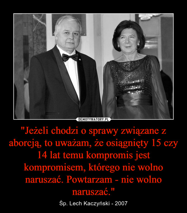 """""""Jeżeli chodzi o sprawy związane z aborcją, to uważam, że osiągnięty 15 czy 14 lat temu kompromis jest kompromisem, którego nie wolno naruszać. Powtarzam - nie wolno naruszać."""" – Śp. Lech Kaczyński - 2007"""