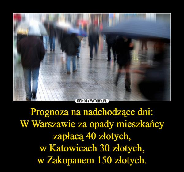 Prognoza na nadchodzące dni:W Warszawie za opady mieszkańcy zapłacą 40 złotych,w Katowicach 30 złotych,w Zakopanem 150 złotych. –