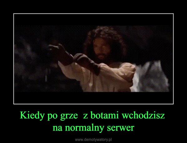 Kiedy po grze  z botami wchodzisz na normalny serwer –