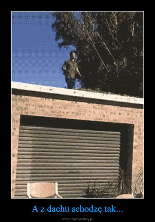 A z dachu schodzę tak... –