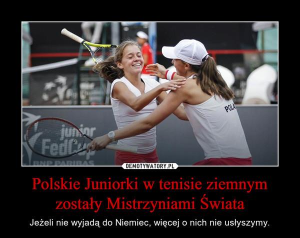 Polskie Juniorki w tenisie ziemnym zostały Mistrzyniami Świata – Jeżeli nie wyjadą do Niemiec, więcej o nich nie usłyszymy.