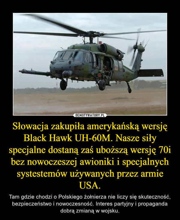 Słowacja zakupiła amerykańską wersję Black Hawk UH-60M. Nasze siły specjalne dostaną zaś uboższą wersję 70i bez nowoczeszej awioniki i specjalnych systestemów używanych przez armie USA. – Tam gdzie chodzi o Polskiego żołnierza nie liczy się skuteczność, bezpieczeństwo i nowoczesność. Interes partyjny i propaganda dobrą zmianą w wojsku.