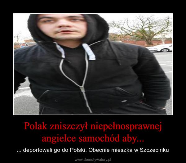 Polak zniszczył niepełnosprawnej angielce samochód aby... – ... deportowali go do Polski. Obecnie mieszka w Szczecinku