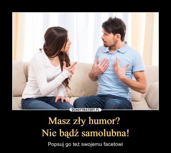 Masz zły humor? Nie bądź samolubna! – Popsuj go też swojemu facetowi