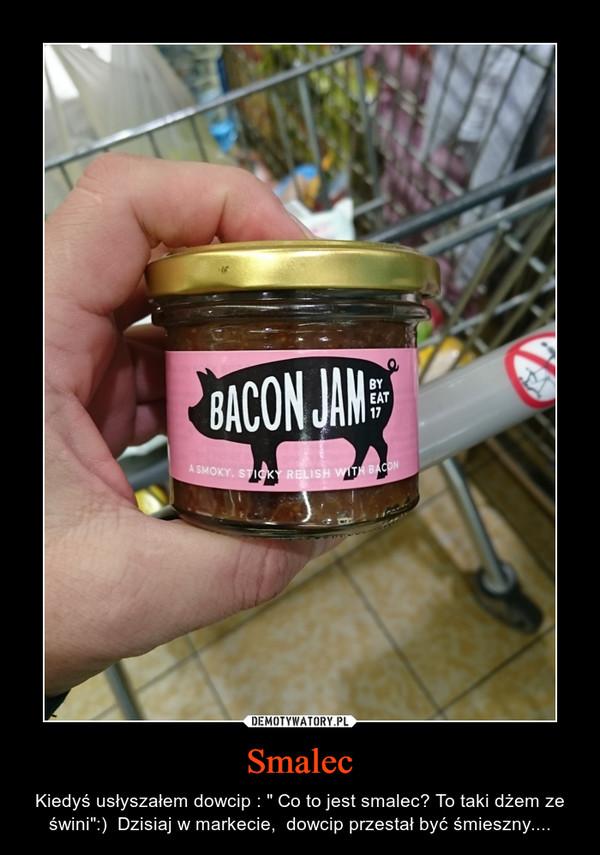 """Smalec – Kiedyś usłyszałem dowcip : """" Co to jest smalec? To taki dżem ze świni"""":)  Dzisiaj w markecie,  dowcip przestał być śmieszny...."""