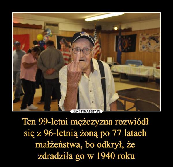 Ten 99-letni mężczyzna rozwiódł się z 96-letnią żoną po 77 latach małżeństwa, bo odkrył, że zdradziła go w 1940 roku –