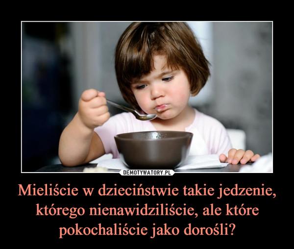 Mieliście w dzieciństwie takie jedzenie, którego nienawidziliście, ale które pokochaliście jako dorośli? –