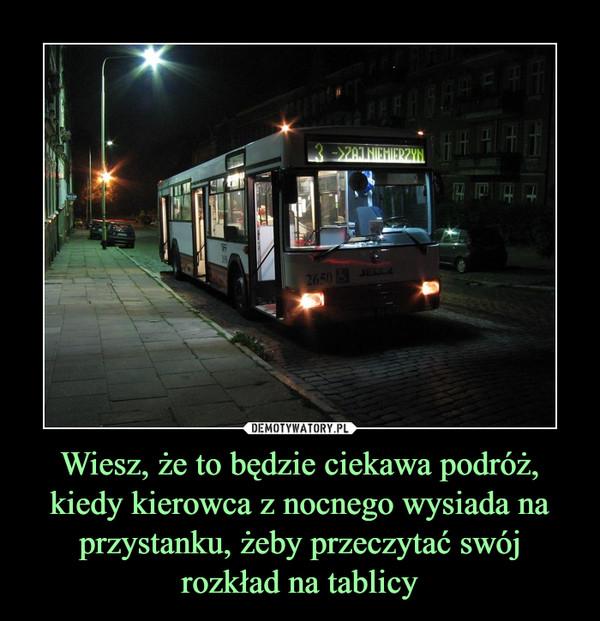 Wiesz, że to będzie ciekawa podróż, kiedy kierowca z nocnego wysiada na przystanku, żeby przeczytać swój rozkład na tablicy –