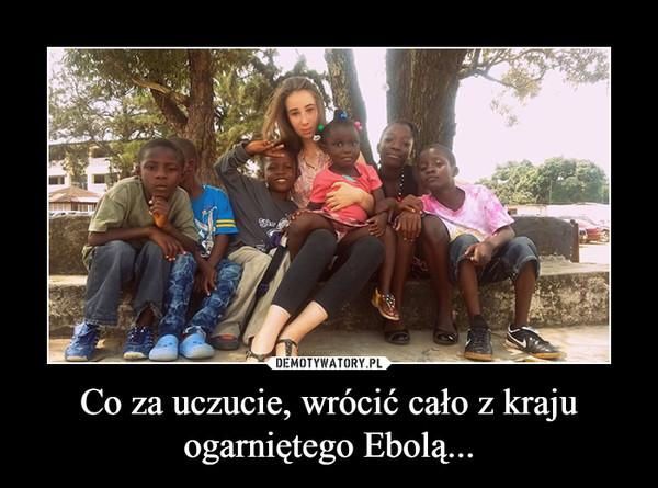 Co za uczucie, wrócić cało z kraju ogarniętego Ebolą... –