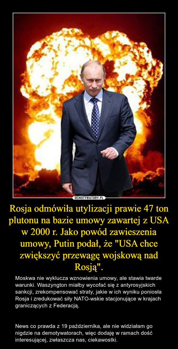 """Rosja odmówiła utylizacji prawie 47 ton plutonu na bazie umowy zawartej z USA w 2000 r. Jako powód zawieszenia umowy, Putin podał, że """"USA chce zwiększyć przewagę wojskową nad Rosją"""". – Moskwa nie wyklucza wznowienia umowy, ale stawia twarde warunki. Waszyngton miałby wycofać się z antyrosyjskich sankcji, zrekompensować straty, jakie w ich wyniku poniosła Rosja i zredukować siły NATO-wskie stacjonujące w krajach graniczących z Federacją. News co prawda z 19 października, ale nie widziałam go nigdzie na demotywatorach, więc dodaję w ramach dość interesującej, zwłaszcza nas, ciekawostki."""