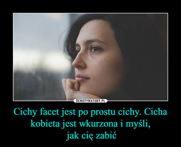 Cichy facet jest po prostu cichy. Cicha kobieta jest wkurzona i myśli, jak cię zabić –
