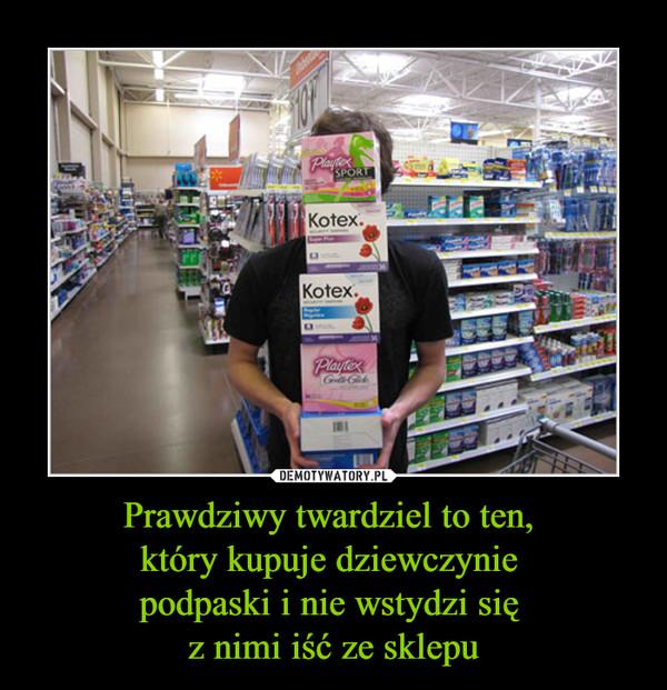 Prawdziwy twardziel to ten, który kupuje dziewczynie podpaski i nie wstydzi się z nimi iść ze sklepu –