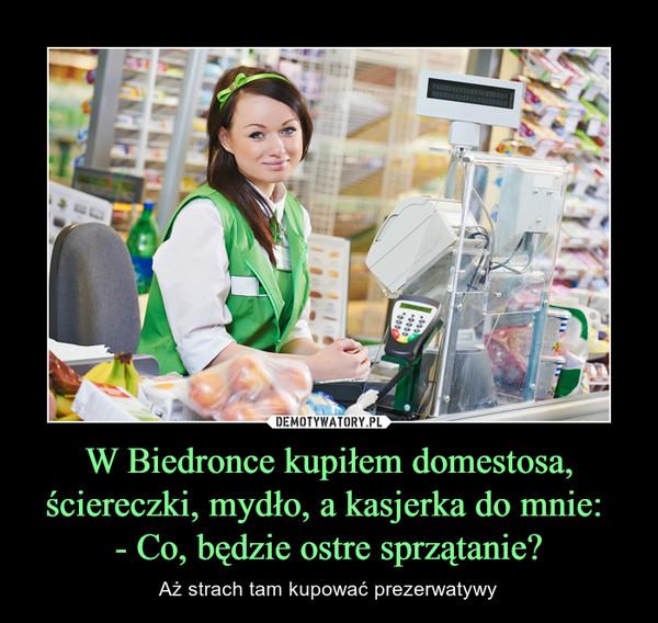 W Biedronce kupiłem domestosa, ściereczki, mydło, a kasjerka do mnie: - Co, będzie ostre sprzątanie? – Aż strach tam kupować prezerwatywy