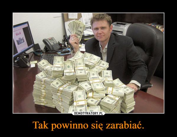 Tak powinno się zarabiać. –