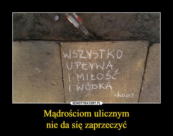 Mądrościom ulicznymnie da się zaprzeczyć –