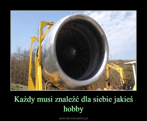 Każdy musi znaleźć dla siebie jakieś hobby –
