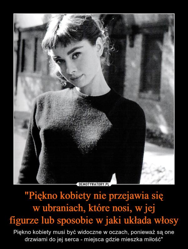 """""""Piękno kobiety nie przejawia sięw ubraniach, które nosi, w jejfigurze lub sposobie w jaki układa włosy – Piękno kobiety musi być widoczne w oczach, ponieważ są one drzwiami do jej serca - miejsca gdzie mieszka miłość"""""""