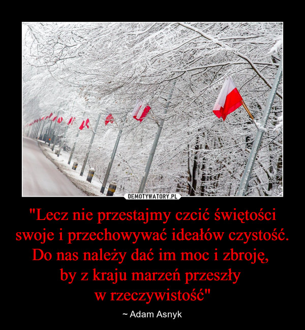 """""""Lecz nie przestajmy czcić świętości swoje i przechowywać ideałów czystość.Do nas należy dać im moc i zbroję, by z kraju marzeń przeszły w rzeczywistość"""" – ~ Adam Asnyk"""