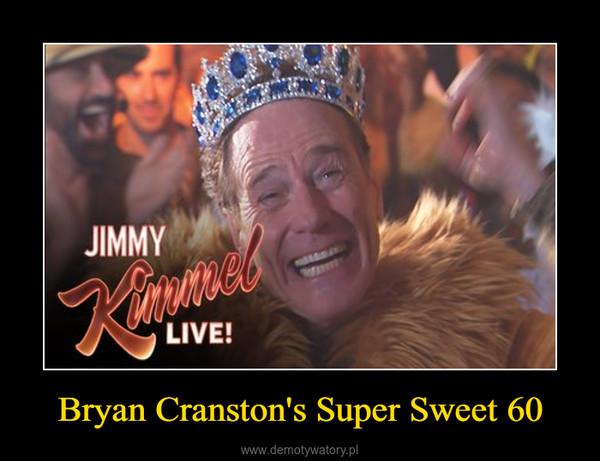 Bryan Cranston's Super Sweet 60 –