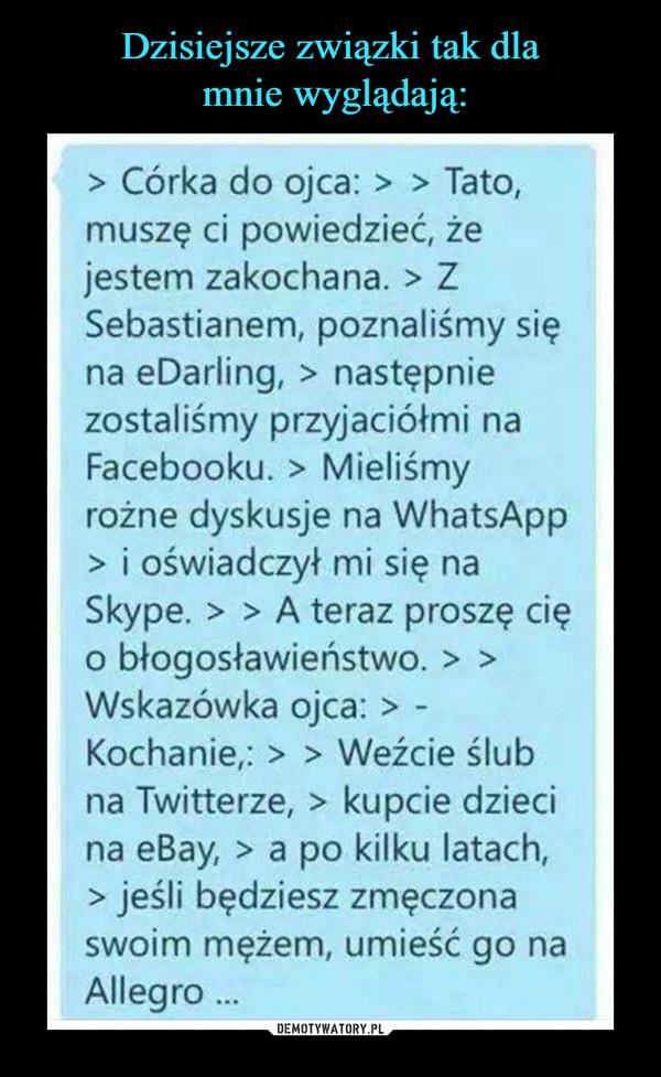 –  > Córka do ojca: > Tato, muszę ci powiedzieć, że jestem zakochana. > Z Sebastianem, poznaliśmy się na eDarling, > następnie zostaliśmy przyjaciółmi na Facebooku. > Mieliśmy rożne dyskusje na WhatsApp > i oświadczył mi się na Skype. > A teraz proszę cię o błogosławieństwo. > Wskazówka ojca: > -Kochanie,: > Weźcie ślub na Twitterze, > kupcie dzieci na eBay, > a po kilku latach, > jeśli będziesz zmęczona swoim mężem, umieść go na Allegro ...