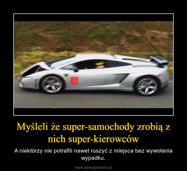 Myśleli że super-samochody zrobią z nich super-kierowców – A niektórzy nie potrafili nawet ruszyć z miejsca bez wywołania wypadku.