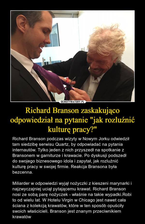 """Richard Branson zaskakująco odpowiedział na pytanie """"jak rozluźnić kulturę pracy?"""" – Richard Branson podczas wizyty w Nowym Jorku odwiedził tam siedzibę serwisu Quartz, by odpowiadać na pytania internautów. Tylko jeden z nich przyszedł na spotkanie z Bransonem w garniturze i krawacie. Po dyskusji podszedł do swojego biznesowego idola i zapytał, jak rozluźnić kulturę pracy w swojej firmie. Reakcja Bransona była bezcenna.Miliarder w odpowiedzi wyjął nożyczki z kieszeni marynarki i najzwyczajniej uciął pytającemu krawat. Richard Branson nosi ze sobą parę nożyczek - właśnie na takie wypadki.Robi to od wielu lat. W Hotelu Virgin w Chicago jest nawet cała ściana z kolekcją krawatów, które w ten sposób opuściły swoich właścicieli. Branson jest znanym przeciwnikiem krawatów"""