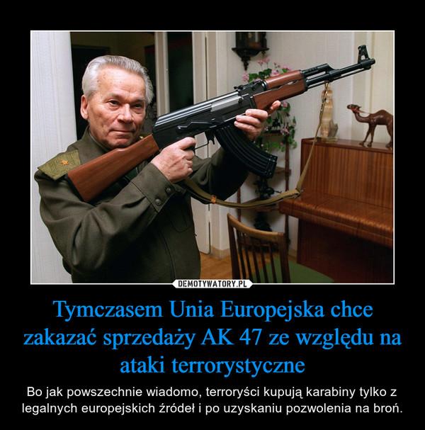 Tymczasem Unia Europejska chce zakazać sprzedaży AK 47 ze względu na ataki terrorystyczne – Bo jak powszechnie wiadomo, terroryści kupują karabiny tylko z legalnych europejskich źródeł i po uzyskaniu pozwolenia na broń.