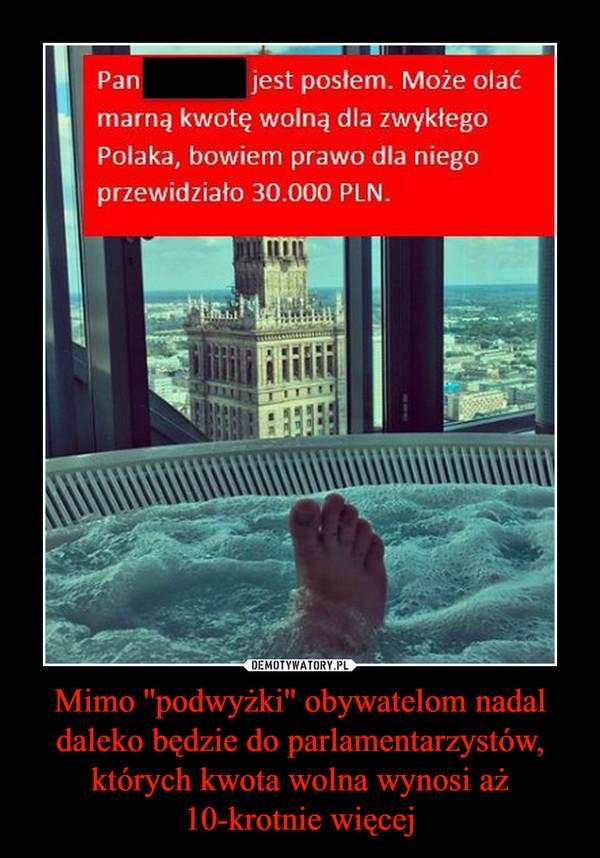 Mimo ''podwyżki'' obywatelom nadal daleko będzie do parlamentarzystów, których kwota wolna wynosi aż 10-krotnie więcej –  Panjest posłem. Może olaćmarną kwotę wolną dla zwykłegoPolaka, bowiem prawo dla niegoprzewidziało 30.000 PLN.