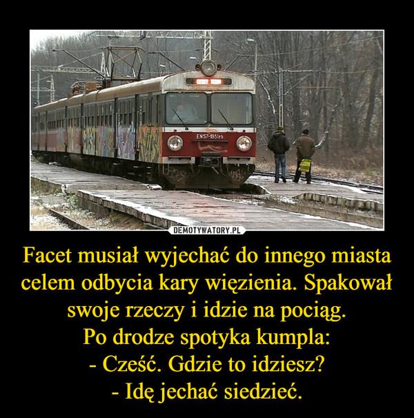 Facet musiał wyjechać do innego miasta celem odbycia kary więzienia. Spakował swoje rzeczy i idzie na pociąg.Po drodze spotyka kumpla:- Cześć. Gdzie to idziesz?- Idę jechać siedzieć. –