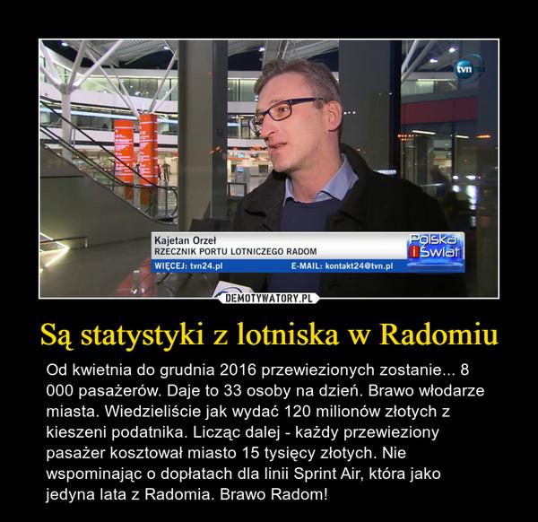 Są statystyki z lotniska w Radomiu – Od kwietnia do grudnia 2016 przewiezionych zostanie... 8 000 pasażerów. Daje to 33 osoby na dzień. Brawo włodarze miasta. Wiedzieliście jak wydać 120 milionów złotych z kieszeni podatnika. Licząc dalej - każdy przewieziony pasażer kosztował miasto 15 tysięcy złotych. Nie wspominając o dopłatach dla linii Sprint Air, która jako jedyna lata z Radomia. Brawo Radom!