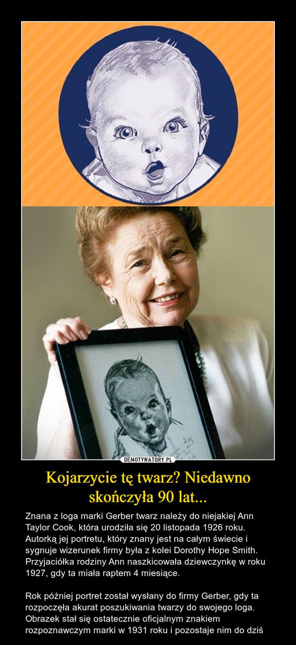 Kojarzycie tę twarz? Niedawno skończyła 90 lat... – Znana z loga marki Gerber twarz należy do niejakiej Ann Taylor Cook, która urodziła się 20 listopada 1926 roku. Autorką jej portretu, który znany jest na całym świecie i sygnuje wizerunek firmy była z kolei Dorothy Hope Smith. Przyjaciółka rodziny Ann naszkicowała dziewczynkę w roku 1927, gdy ta miała raptem 4 miesiące.Rok później portret został wysłany do firmy Gerber, gdy ta rozpoczęła akurat poszukiwania twarzy do swojego loga. Obrazek stał się ostatecznie oficjalnym znakiem rozpoznawczym marki w 1931 roku i pozostaje nim do dziś