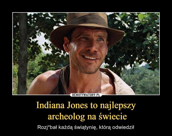 Indiana Jones to najlepszy archeolog na świecie – Rozj*bał każdą świątynię, którą odwiedził